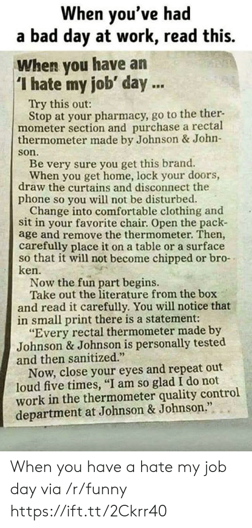 "Bad, Bad Day, and Comfortable: When you've had  a bad day at work, read this.  When you have an  I hate my job' day.  Try this out:  Stop at your pharmacy, go to the ther-  mometer section and purchase a rectal  thermometer made by Johnson & John-  son  Be very sure you get this brand.  When you get home, lock your doors,  draw the curtains and disconnect the  phone so you will not be disturbed.  Change into comfortable clothing and  sit in your favorite chair. Open the pack-  age and remove the thermometer. Then,  carefully place it on a table or a surface  so that it will not become chipped or bro-  ken.  Now the fun part begins.  Take out the literature from the box  and read it carefully. You will notice that  in small print there is a statement:  ""Every rectal thermometer made by  Johnson & Johnson is personally tested  and then sanitized.  Now, close your eyes and repeat out  loud five times, ""I am so glad I do not  work in the thermometer quality control  department at Johnson & Johnson When you have a hate my job day via /r/funny https://ift.tt/2Ckrr40"
