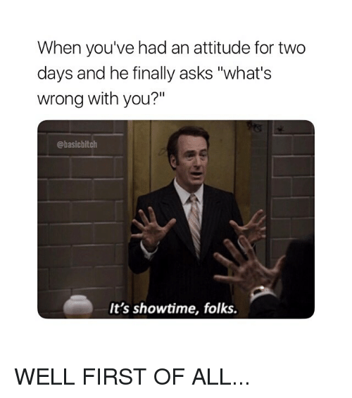 """Showtime, Girl Memes, and Attitude: When you've had an attitude for two  days and he finally asks """"what's  wrong with you?""""  @basicbitch  It's showtime, folks. WELL FIRST OF ALL..."""