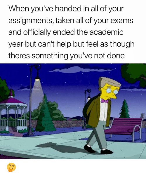 Taken, Help, and Academic: When you've handed in all of your  assignments, taken all of your exams  and officially ended the academic  year but can't help but feel as though  theres something you've not done 🤔