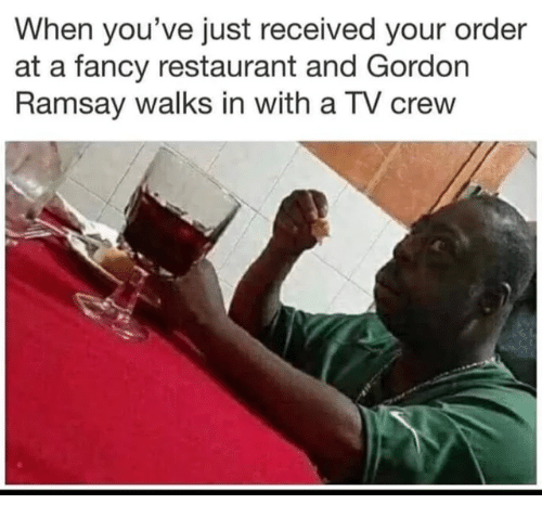 Gordon Ramsay, Fancy, and Restaurant: When you've just received your order  at a fancy restaurant and Gordon  Ramsay walks in with a TV crew