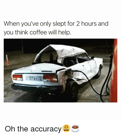 Funny, Coffee, and Help: When you've only slept for 2 hours and  you think coffee will help Oh the accuracy😩☕️