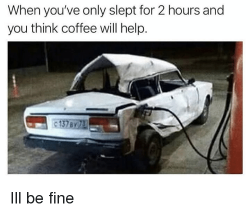 Coffee, Help, and Dank Memes: When you've only slept for 2 hours and  you think coffee will help. Ill be fine