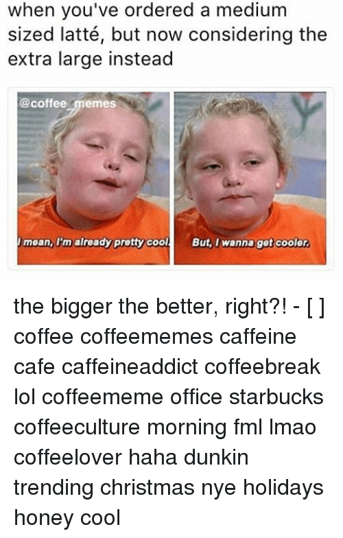 Fml, Memes, and Starbucks: when you've ordered a medium  sized latté, but now considering the  extra large instead  @coffee memes  mean, I'm already pretty cool.  But, I wanna get cooler the bigger the better, right?! - [ ] coffee coffeememes caffeine cafe caffeineaddict coffeebreak lol coffeememe office starbucks coffeeculture morning fml lmao coffeelover haha dunkin trending christmas nye holidays honey cool