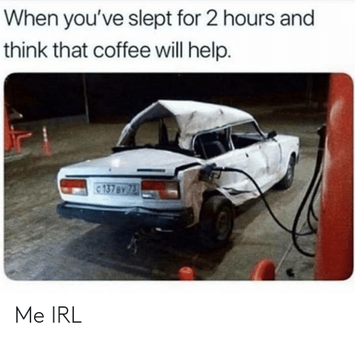 Coffee, Help, and Irl: When you've slept for 2 hours and  think that coffee will help.  137 By 73 Me IRL