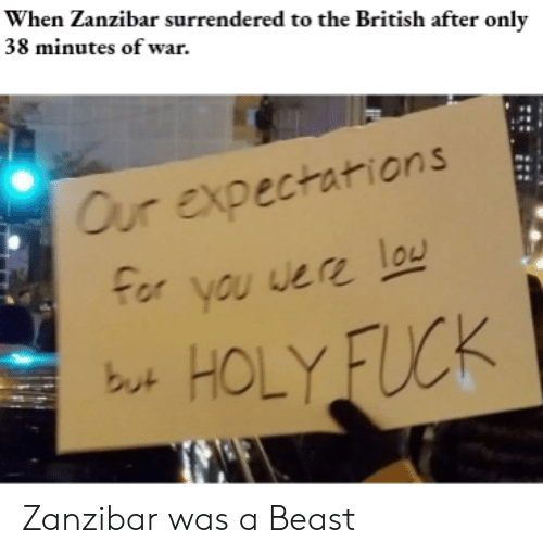 Fuck, History, and British: When Zanzibar surrendered to the British after only  38 minutes of war.  Our expectations  For you were lou  HOLY FUCK  but Zanzibar was a Beast
