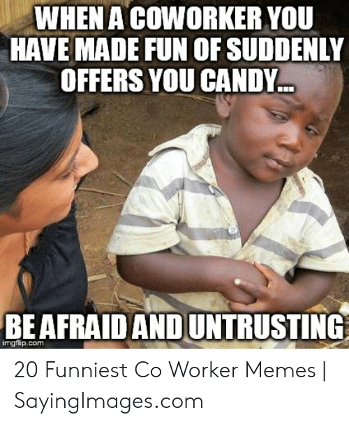 Candy, Memes, and Fun: WHENA COWORKER YOU  HAVE MADE FUN OF SUDDENLY  OFFERS YOU CANDY  BEAFRAIDAND UNTRUSTING  imgflip.com 20 Funniest Co Worker Memes | SayingImages.com