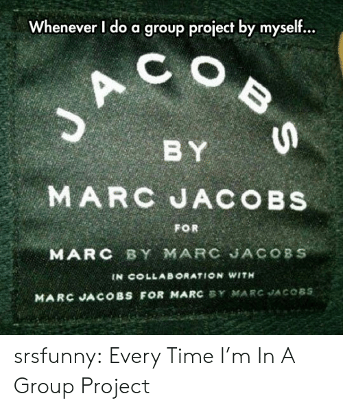 collab: Whenever I do a group project by myself...  C  BY  MARC JACOBS  FOR  MARC BY MARC JACOBS  IN COLLAB ORATION WITH  MARC JACOBS FOR MARC BY MARC JACOBS  BS srsfunny:  Every Time I'm In A Group Project