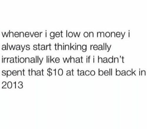 Get Low, Money, and Taco Bell: whenever i get low on money i  always start thinking really  irrationally like what if i hadn't  spent that $10 at taco bell back in  2013