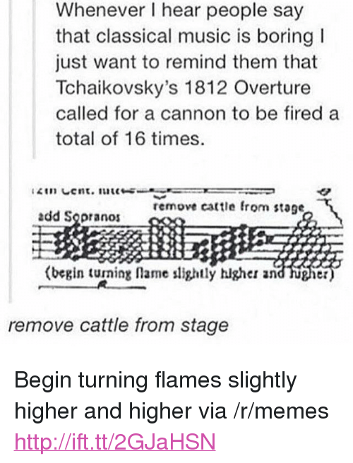 """sopranos: Whenever I hear people say  that classical music is boring  just want to remind them that  Tchaikovsky's 1812 Overture  called for a cannon to be fired a  total of 16 times  remove cattle fro  stage  add Sopranos  (begin turning lame lightly higher and hugier  remove cattle from stage <p>Begin turning flames slightly higher and higher via /r/memes <a href=""""http://ift.tt/2GJaHSN"""">http://ift.tt/2GJaHSN</a></p>"""