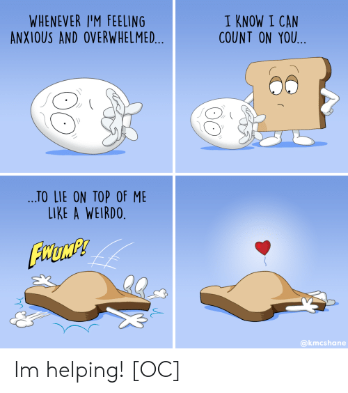 Can, Top, and You: WHENEVER I'M FEELING  ANXIOUS AND OVERWHELMED...  I KNOW I CAN  COUNT ON YOU  ...TO LIE ON TOP OF ME  LIKE A WEIRDO.  FHUMP  @kmcshane Im helping! [OC]