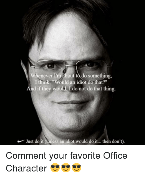 "Just Do It, Memes, and Office: Whenever I'mabout to do something,  I think, Would an idiot do that?""  And if they would, I do not do that thing.  Just do it (unless an idiot would do it.. then don't). Comment your favorite Office Character 😎😎😎"
