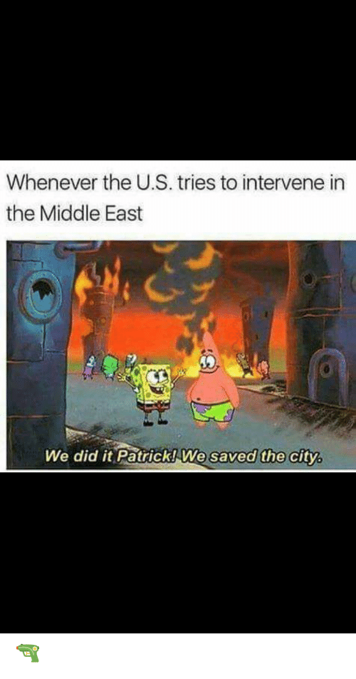 The Middle, Middle East, and City: Whenever the U.S. tries to intervene in  the Middle East  We did it Patrick! We  saved the city, 🔫