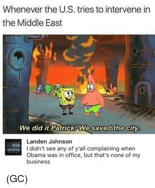 Memes, Obama, and Business: Whenever the US. tries to intervene in  the Middle East  We did it Patrick We saved the city.  Landen Johnson  didn't see any of y'all complaining when  Obama was in office, but that's none of my  business (GC)