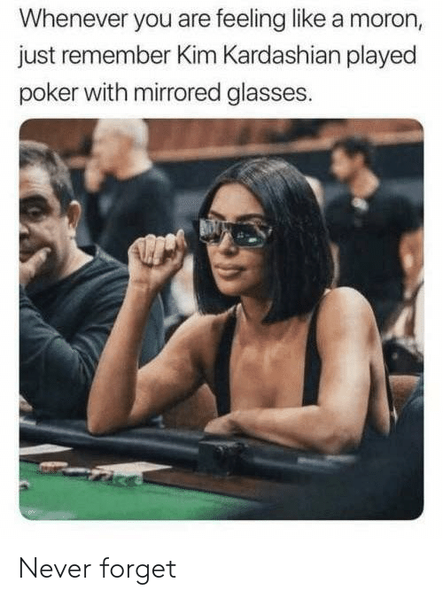 Kim Kardashian, Glasses, and Kardashian: Whenever you are feeling like a moron,  just remember Kim Kardashian played  poker with mirrored glasses. Never forget