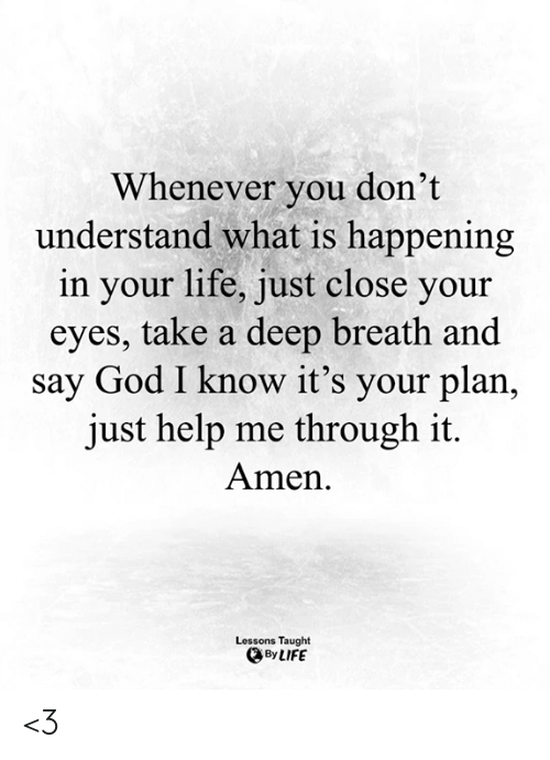 God, Life, and Memes: Whenever you don't  understand what is happening  in your life, just close your  eyes, take a deep breath and  say God I know it's your plan,  just help me through it.  Amen  Lessons Taught  By LIFE <3