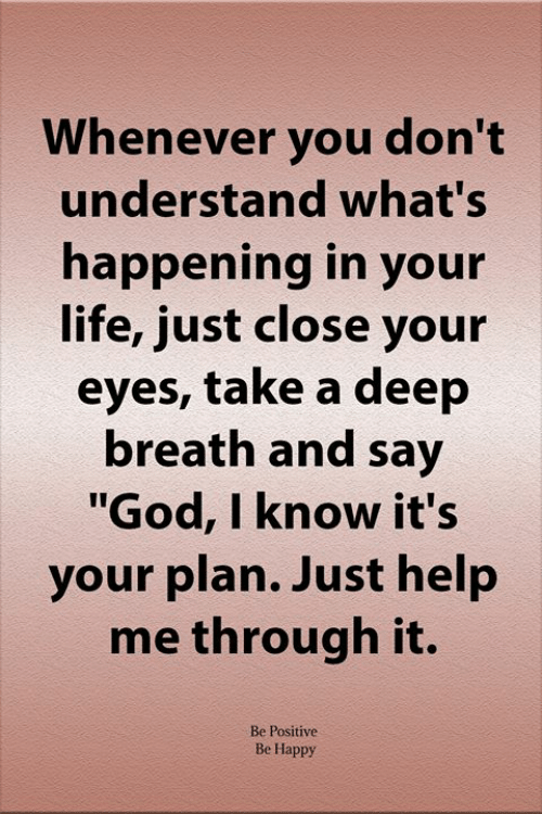 "God, Life, and Memes: Whenever you don't  understand what's  happening in your  life, just close your  eyes, take a deep  breath and say  ""God, I know it's  your plan. Just help  me through it.  Be Positive  Be Happy"