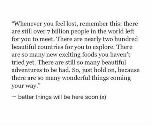 "Beautiful, Soon..., and Lost: ""Whenever you feel lost, remember this: there  are still over 7 billion people in the world left  for you to meet. There are nearly two hundred  beautiful countries for you to explore. There  are so many new exciting foods you haven't  tried yet. There are still so many beautiful  adventures to be had. So, just hold on, because  there are so many wonderful things coming  your way.""  - better things will be here soon (x)"
