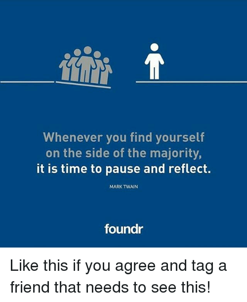 Mark Twain: Whenever you find yourself  on the side of the majority,  it is time to pause and reflect.  MARK TWAIN  foundr Like this if you agree and tag a friend that needs to see this!