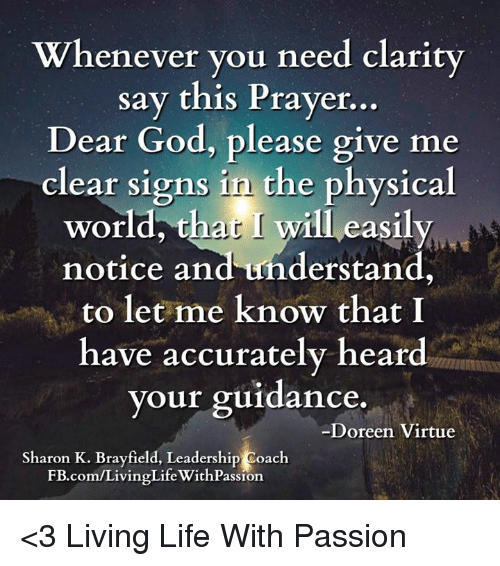 Doreen: Whenever you need clarity  say this Prayer  Dear God, please give me  clear signs in the physical  world, that will eas  notice and understand,  to let me know that I  have accurately heard  your guidance.  Doreen Virtue  Sharon K. Brayfield, Leadership Coach  E.com/LivingLifeWithPassion <3 Living Life With Passion