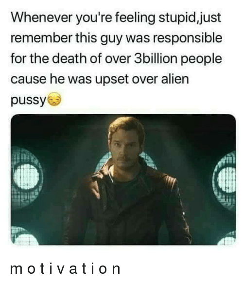 Pussy, Alien, and Death: Whenever you're feeling stupid,just  remember this guy was responsible  for the death of over 3billion people  cause he was upset over alien  pussy m o t i v a t i o n