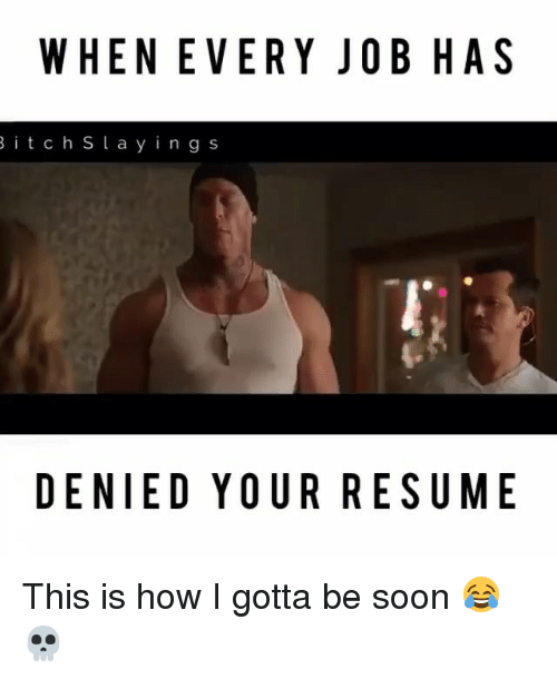 Ÿ'¯: WHENEVERY JOB HAS  B i t c h S l a y i n g s  DENIED YOUR RESUME This is how I gotta be soon 😂💀