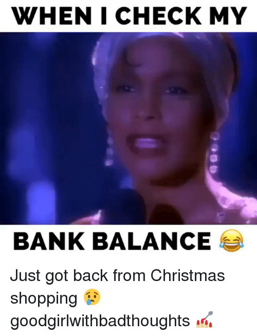 christmas shopping: WHENI CHECK MY  BANK BALANCE Just got back from Christmas shopping 😢 goodgirlwithbadthoughts 💅🏼
