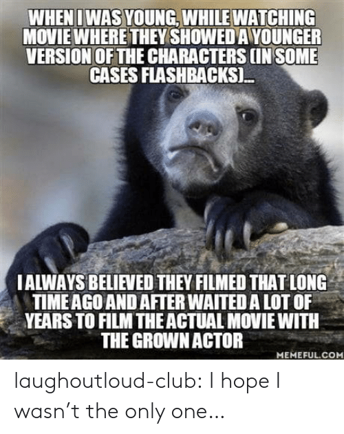 Theye: WHENI WAS YOUNG, WHILE WATCHING  MOVIE WHERE THEY SHOWED A YOUNGER  VERSION OF THE CHARACTERS IN SOME  CASES FLASHBACKSI.  IALWAYS BELIEVED THEY FILMED THAT LONG  TIMEAGO AND AFTER WAITED A LOT OF  YEARS TO FILM THEACTUAL MOVIE WITH  THE GROWNACTOR  MEMEFUL.COM laughoutloud-club:  I hope I wasn't the only one…