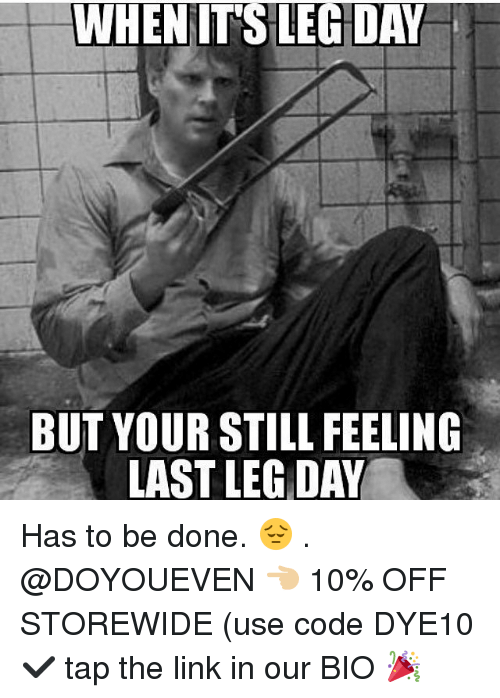 Legs Day: WHENITS LEG DAY  BUT YOUR STILL FEELING  LAST LEG DAY Has to be done. 😔 . @DOYOUEVEN 👈🏼 10% OFF STOREWIDE (use code DYE10 ✔️ tap the link in our BIO 🎉