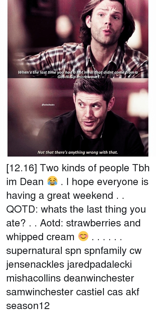 Great Weekend: When's the last time you hada hot meal that didnt come from a  Gas NSip microwave/  ewinchestrs  Not that there's anything wrong with that. [12.16] Two kinds of people Tbh im Dean 😂 . I hope everyone is having a great weekend♡ . . QOTD: whats the last thing you ate? . . Aotd: strawberries and whipped cream 😊 . . . . . . supernatural spn spnfamily cw jensenackles jaredpadalecki mishacollins deanwinchester samwinchester castiel cas akf season12