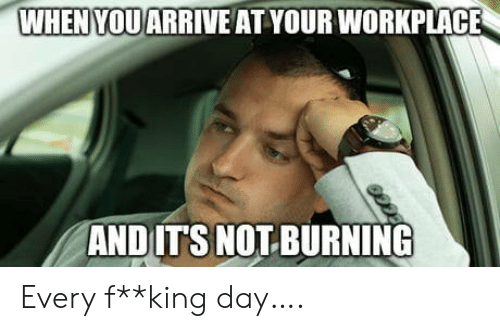 King, Day, and Burning: WHENYOU ARRIVE AT YOUR WORKPLACE  AND ITS NOT BURNING Every f**king day….