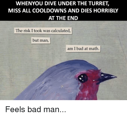 Risk I Took Was Calculated But Man Am I Bad At Math: WHENYOU DIVE UNDER THE TURRET,  MISS ALL COOLDOWNS AND DIES HORRIBLY  AT THE END  The risk I took was calculated,  but man,  am I bad at math. Feels bad man...