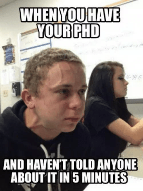 Phd, Anyone, and 5 Minutes: WHENYOU HAVE  YOUR PHD  U-34  AND HAVENT TOLD ANYONE  ABOUT IT IN 5 MINUTES
