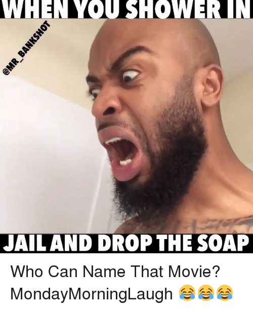 Jail, Memes, and Movie: WHENYOU SHOWERIIN  JAIL AND DROP THE SOAP Who Can Name That Movie? MondayMorningLaugh 😂😂😂