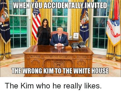 Dank, White House, and House: WHENYOUACCIDENTALIVINVITED  THEWRONG KIM TO THE WHITE HOUSE The Kim who he really likes.
