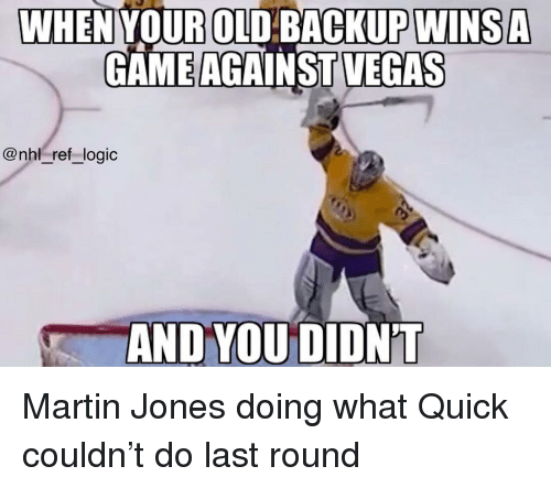 Logic, Martin, and Memes: WHENYOUR OLD:BAGKUPWINSA  GAME AGAINST VEGAS  @nhl ref logic  AND YOU DIDN'T Martin Jones doing what Quick couldn't do last round
