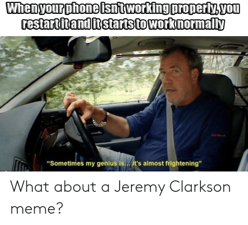 """Jeremy Clarkson, Meme, and Phone: Whenyour phone isntworking properly.vou  restartitanditstartstowork normally  """"Sometimes my genius is./it's almost frightening"""" What about a Jeremy Clarkson meme?"""