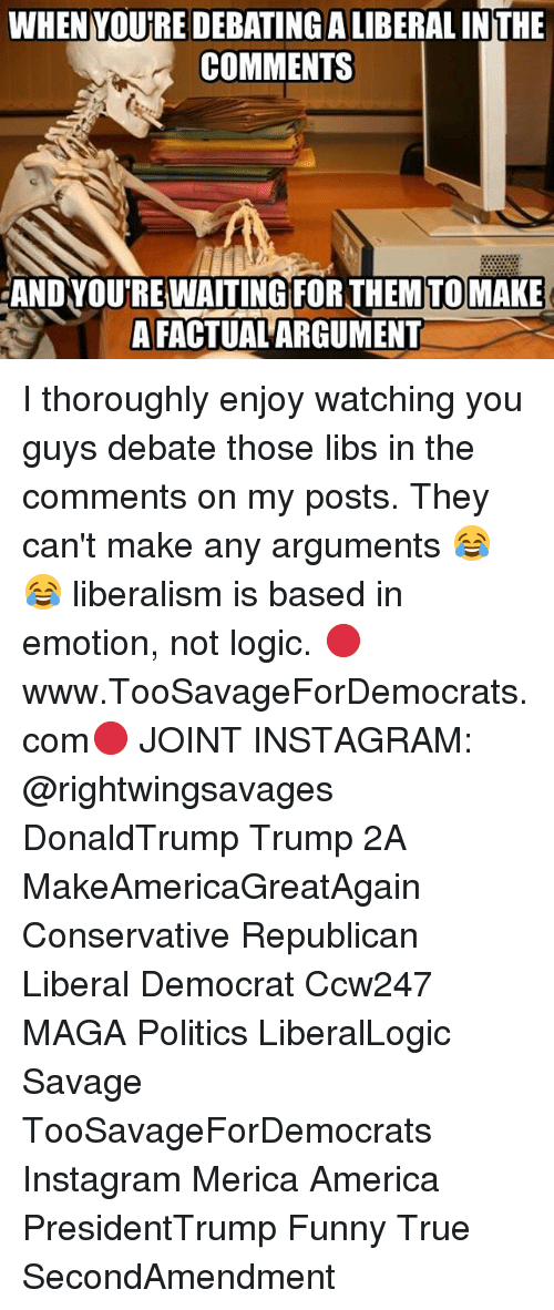 America, Funny, and Instagram: WHENYOURE DEBATINGALIBERAL INTHE  COMMENTS  AND YOUREWAITING FOR THEMTOMAKE  A FACTUAL ARGUMENT I thoroughly enjoy watching you guys debate those libs in the comments on my posts. They can't make any arguments 😂😂 liberalism is based in emotion, not logic. 🔴www.TooSavageForDemocrats.com🔴 JOINT INSTAGRAM: @rightwingsavages DonaldTrump Trump 2A MakeAmericaGreatAgain Conservative Republican Liberal Democrat Ccw247 MAGA Politics LiberalLogic Savage TooSavageForDemocrats Instagram Merica America PresidentTrump Funny True SecondAmendment