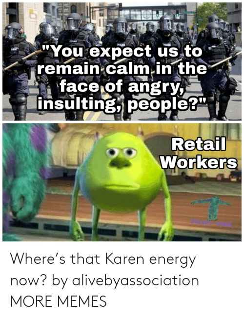 Where: Where's that Karen energy now? by alivebyassociation MORE MEMES