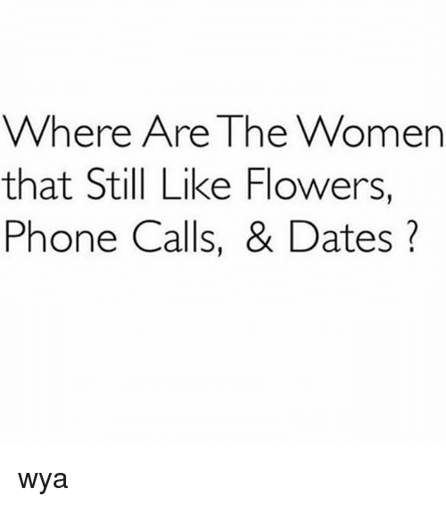 Memes, Phone, and Flowers: Where Are The Women  that Still Like Flowers,  Phone Calls, & Dates? wya
