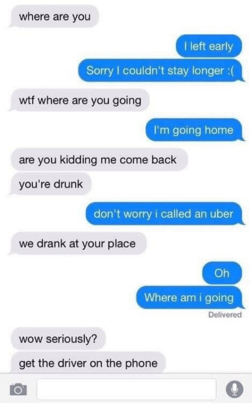 Youre Drunk: where are you  I left early  Sorry I couldn't stay longer : (  wtf where are you going  I'm going home  are you kidding me come back  you're drunk  don't worry i called an uber  we drank at your place  Oh  Where am i going  Deliverec  wow seriously?  get the driver on the phone