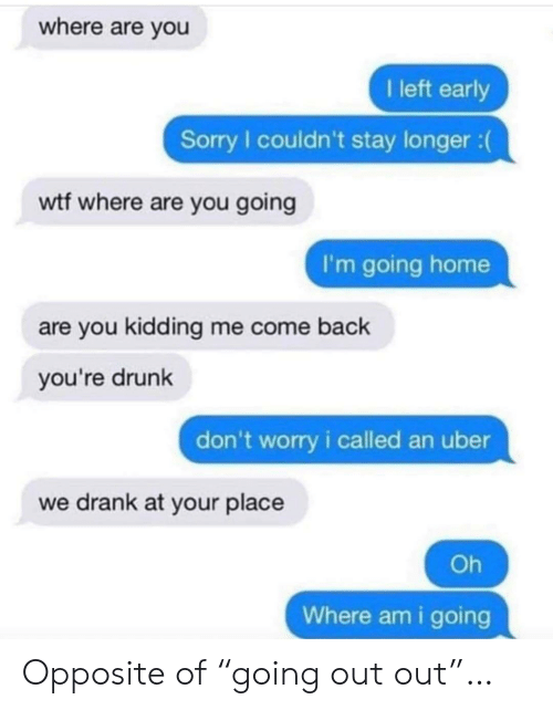 "Youre Drunk: where are you  I left early  Sorry I couldn't stay longer :  wtf where are you going  I'm going home  are you kidding me come back  you're drunk  don't worry i called an uber  we drank at your place  Oh  Where am i going Opposite of ""going out out""…"