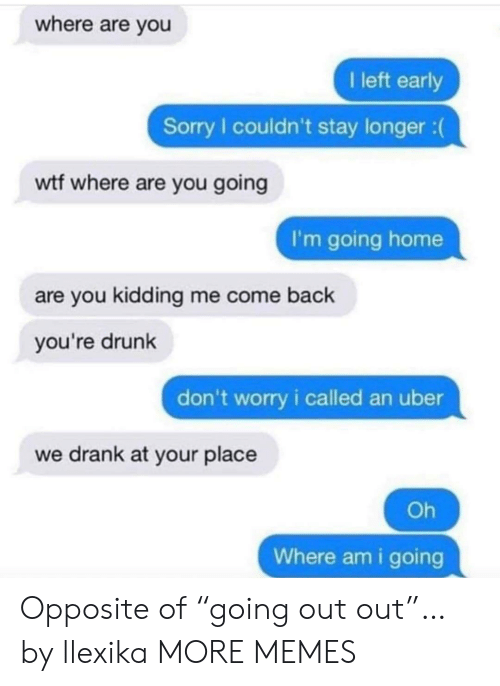 "Youre Drunk: where are you  I left early  Sorry I couldn't stay longer :  wtf where are you going  I'm going home  are you kidding me come back  you're drunk  don't worry i called an uber  we drank at your place  Oh  Where am i going Opposite of ""going out out""… by llexika MORE MEMES"
