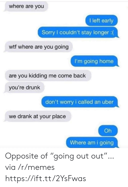 "Youre Drunk: where are you  I left early  Sorry I couldn't stay longer :  wtf where are you going  I'm going home  are you kidding me come back  you're drunk  don't worry i called an uber  we drank at your place  Oh  Where am i going Opposite of ""going out out""… via /r/memes https://ift.tt/2YsFwas"