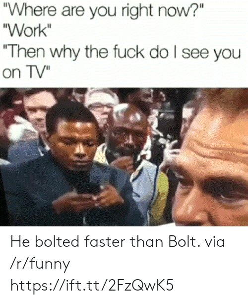 """Funny, Work, and Fuck: Where are you right now?""""  """"Work  """"Then why the fuck do l see you  on TV"""" He bolted faster than Bolt. via /r/funny https://ift.tt/2FzQwK5"""