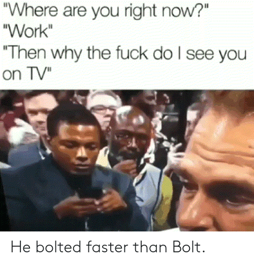 """Work, Fuck, and Bolt: Where are you right now?""""  """"Work  """"Then why the fuck do l see you  on TV"""" He bolted faster than Bolt."""