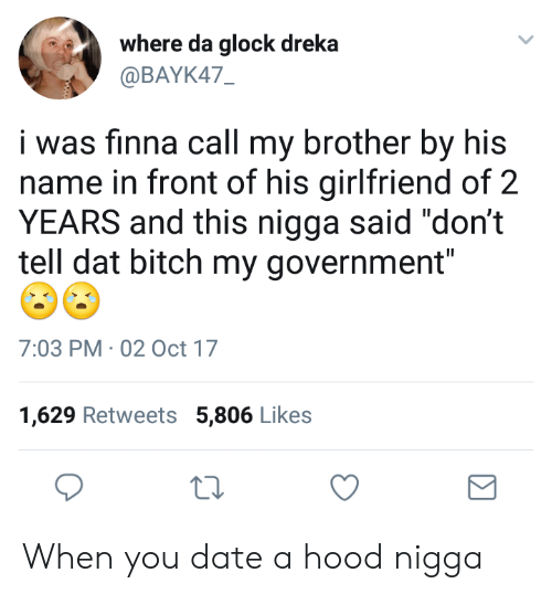 """Dat Bitch: where da glock dreka  @BAYK47  i was finna call my brother by his  name in front of his girlfriend of 2  YEARS and this nigga said """"don't  tell dat bitch my government""""  7:03 PM 02 Oct 17  1,629 Retweets 5,806 Likes When you date a hood nigga"""