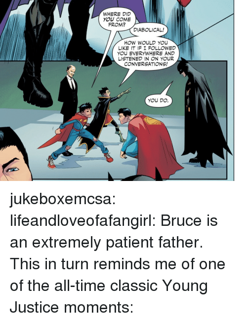 Tumblr, Blog, and Justice: WHERE DID  YOU COME  FROM?  DIABOLICAL!  HOW WOULD YOU  LIKE IT IF I F LLOWED  YOU EVERYWHERE AND  LISTENED IN N YOUR  CONVERSATIONS!  YOU DO. jukeboxemcsa: lifeandloveofafangirl: Bruce is an extremely patient father. This in turn reminds me of one of the all-time classic Young Justice moments: