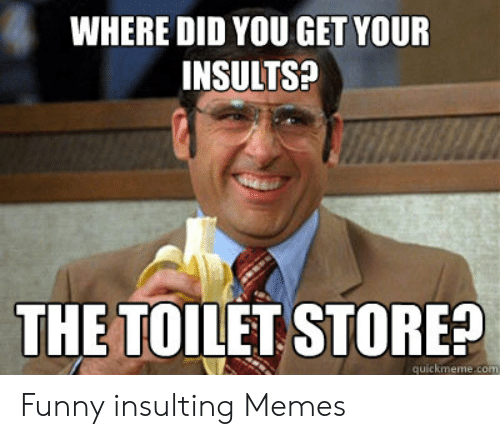 Funny, Memes, and Insulting: WHERE DID YOU GET YOUR  INSULTS?  THE TOILET STORE!  quickmeme.com Funny insulting Memes