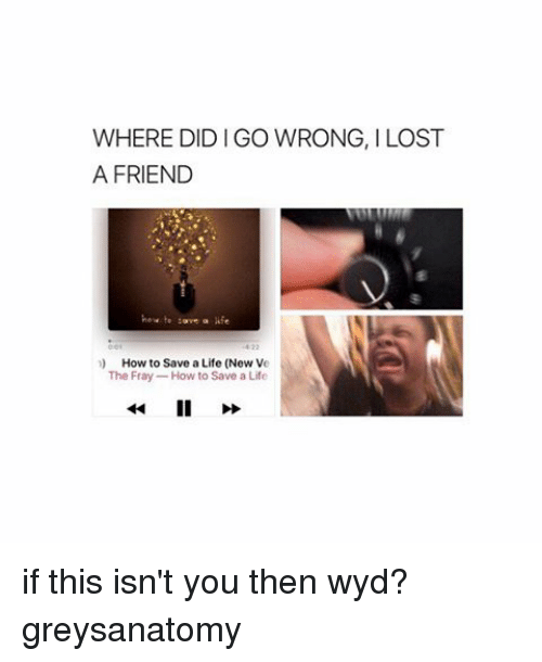 Memes, Wyd, and 🤖: WHERE DIDIGO WRONG, ILOST  A FRIEND  n) How to Save aLife (New Ve  The Fray  How to Save a Life if this isn't you then wyd? greysanatomy