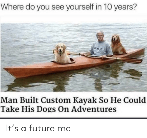 Dogs, Future, and Kayak: Where do you see yourself in 10 years?  Man Built Custom Kayak So He Could  Take His Dogs On Adventures It's a future me